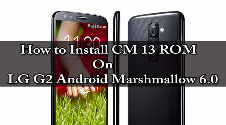How to Install CM 13 ROM On LG G2 Android Marshmallow 6.0