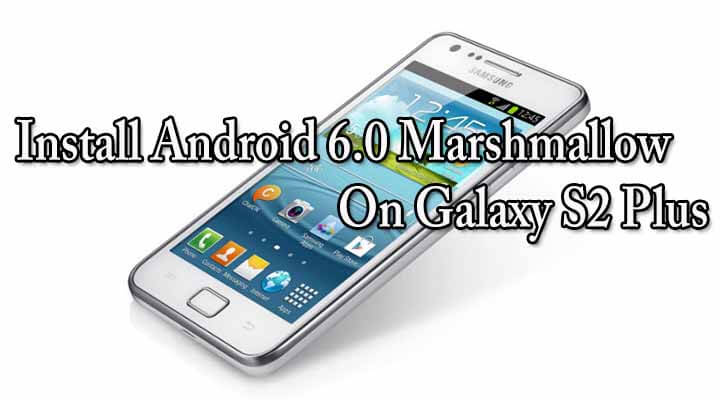Install Android 6.0 Marshmallow On Galaxy S2 Plus