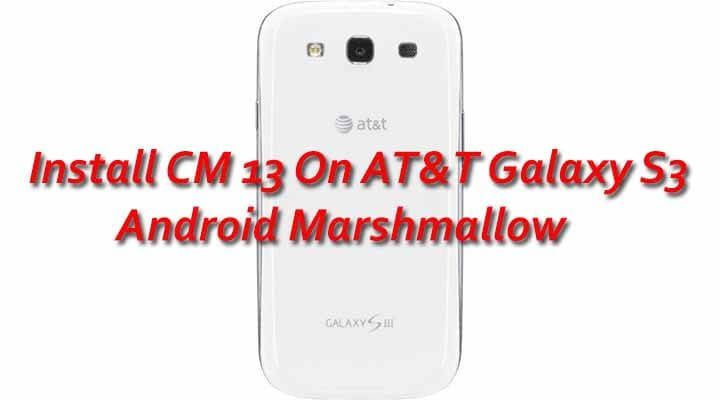 Install CM 13 On AT&T Galaxy S3 Android MarshmallowX Android 6.0 MarshmallowX CyanogenMod 13 ON Galaxy S3X AT & T Galaxy s3 CM 13