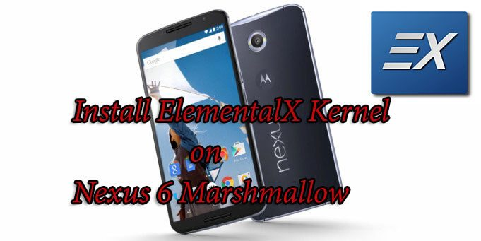 How to Install ElementalX Kernel on Nexus 6 Android 6.0 Marshmallow
