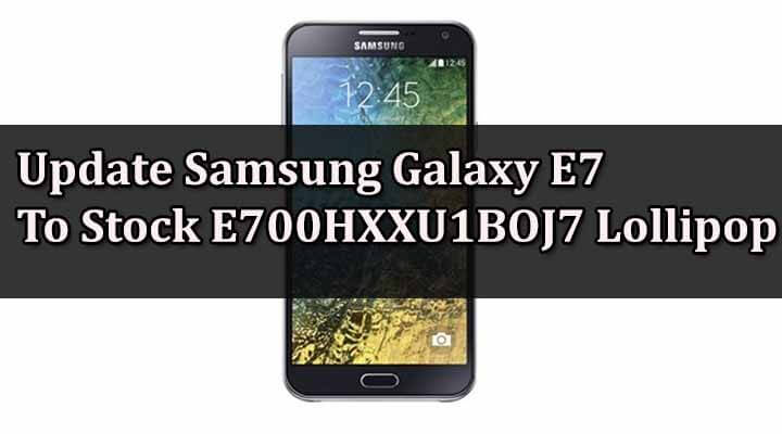 Update Samsung Galaxy E7 To Stock E700HXXU1BOJ7 Lollipop 5.1.1
