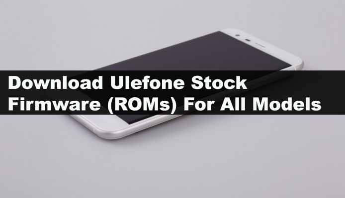 Download Ulefone Stock Firmware (ROMs) For All Models