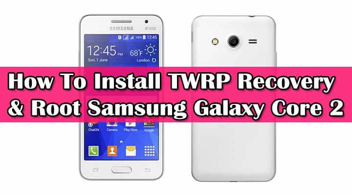 Install TWRP Recovery & Root Samsung Galaxy Core 2