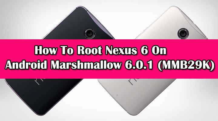 Safely Root Nexus 6 On Android Marshmallow 6.0.1 (MMB29K)