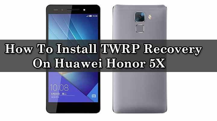 Install TWRP Recovery On Huawei Honor 5X