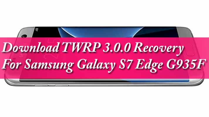 Download TWRP 3.0.0 Recovery For Samsung Galaxy S7 Edge G935F