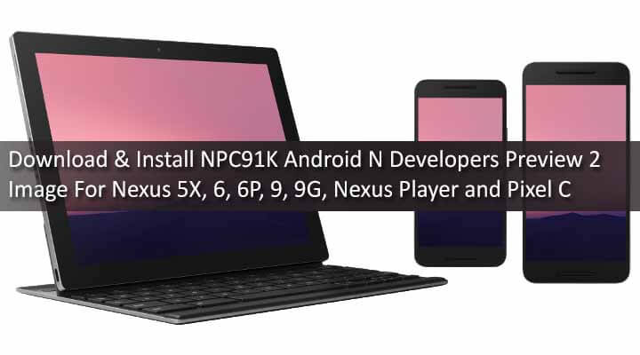 Download NPC91K Android N Developers Preview 2 Image For Nexus 5X, 6, 6P, 9, 9G, Nexus Player and Pixel C