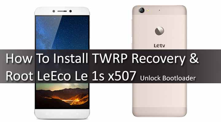 How To Install TWRP Recovery & Root LeEco Le 1s x507