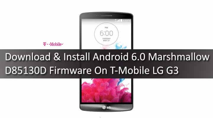 Download & Install Android 6.0 Marshmallow D85130D Firmware On T-Mobile LG G3