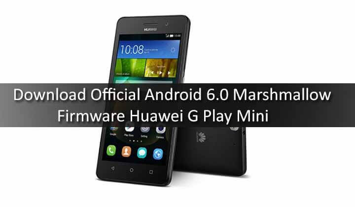 Download Official Android 6.0 Marshmallow Firmware Huawei G Play Mini