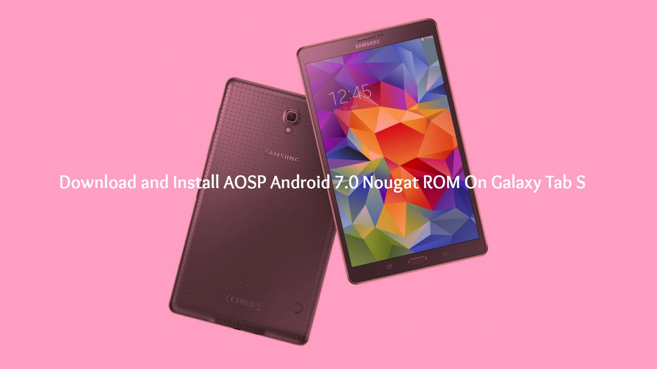 Download and Install AOSP Android 7.0 Nougat ROM On Galaxy Tab S