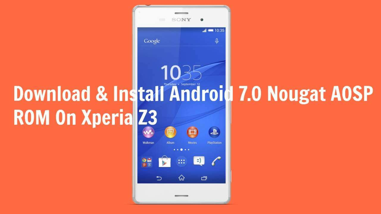 Download & Install Android 7.0 Nougat AOSP ROM On Xperia Z3