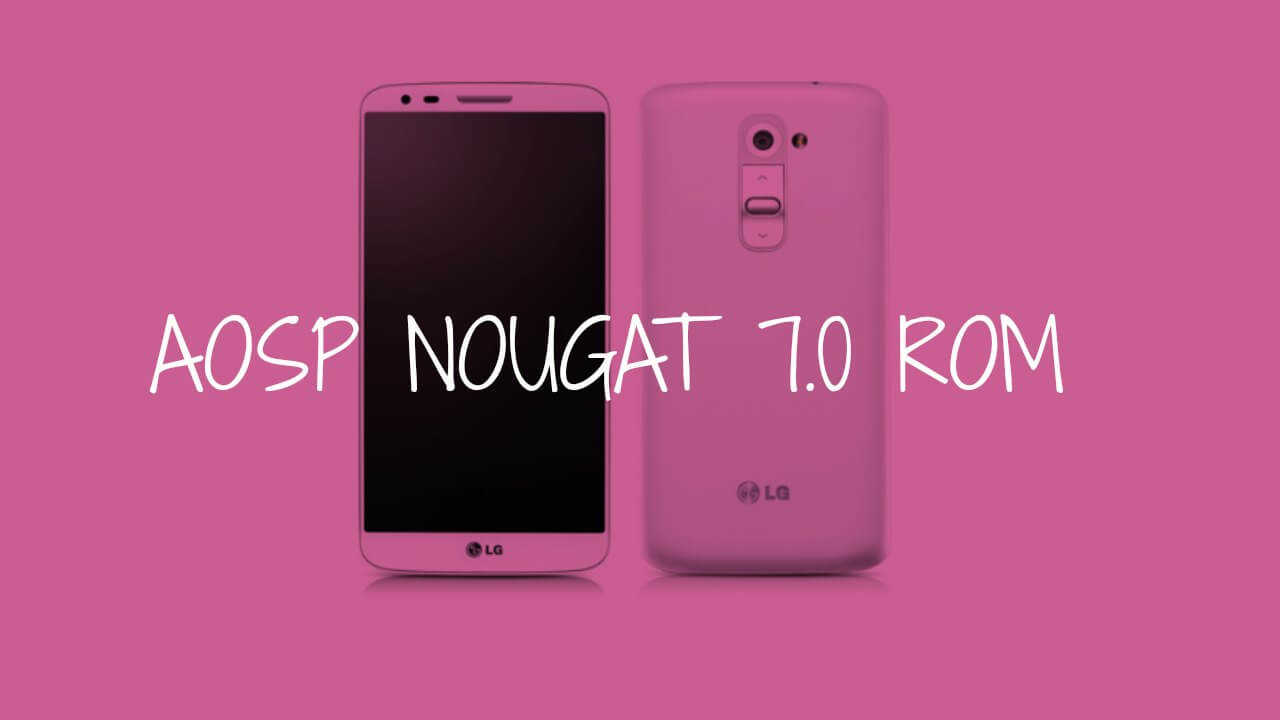 Download & Install Android 7.0 Nougat AOSP ROM On AT&T LG G2