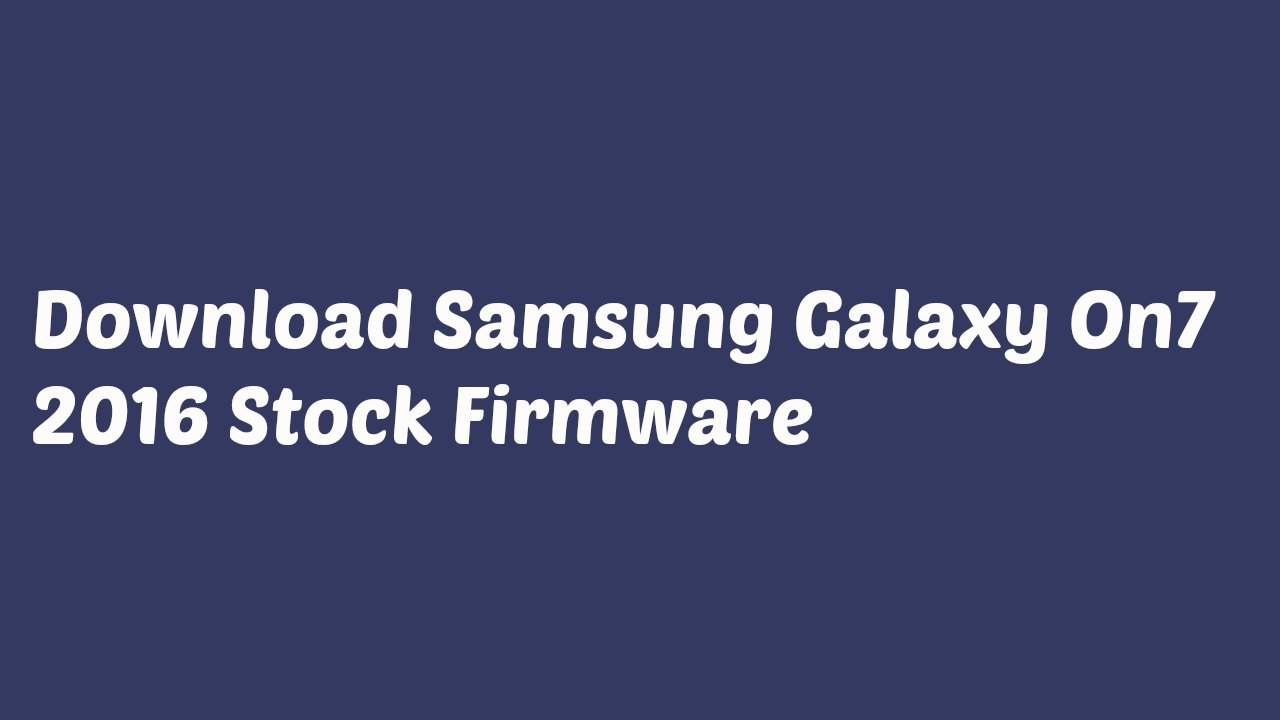 Download Samsung Galaxy On7 2016 Stock Firmware