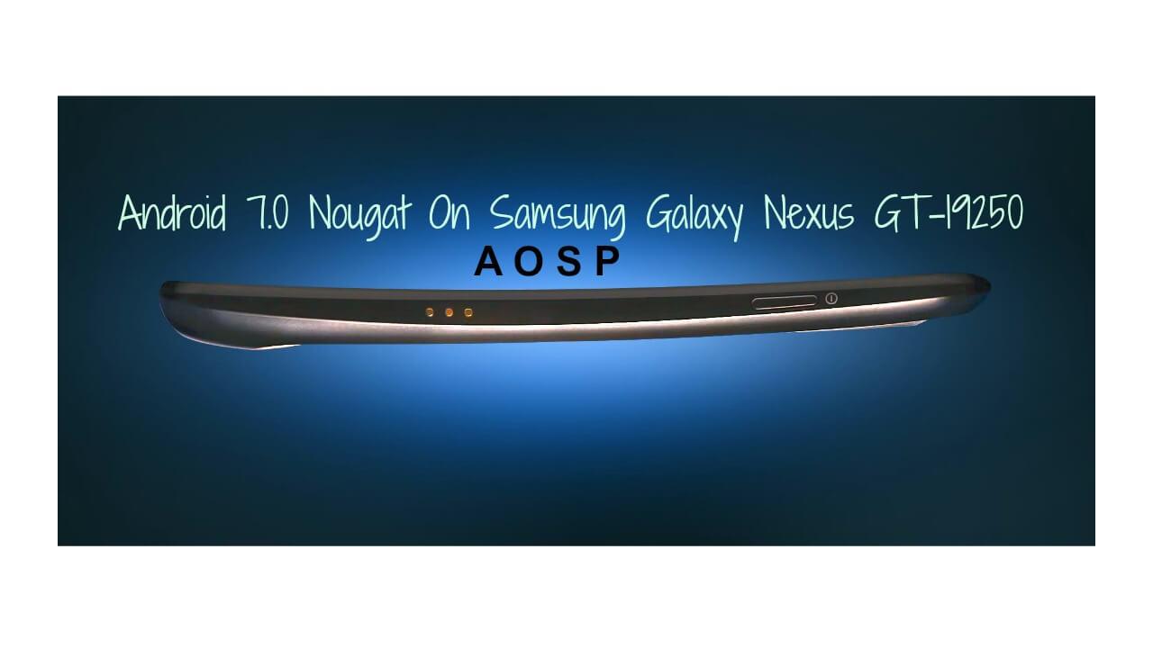 Install Android 7.0 Nougat On Samsung Galaxy Nexus GT-I9250