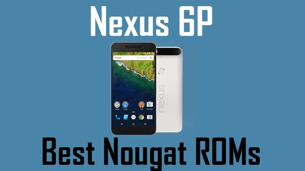 Best Custom ROMs For Google Nexus 6P (Oreo and Nougat)