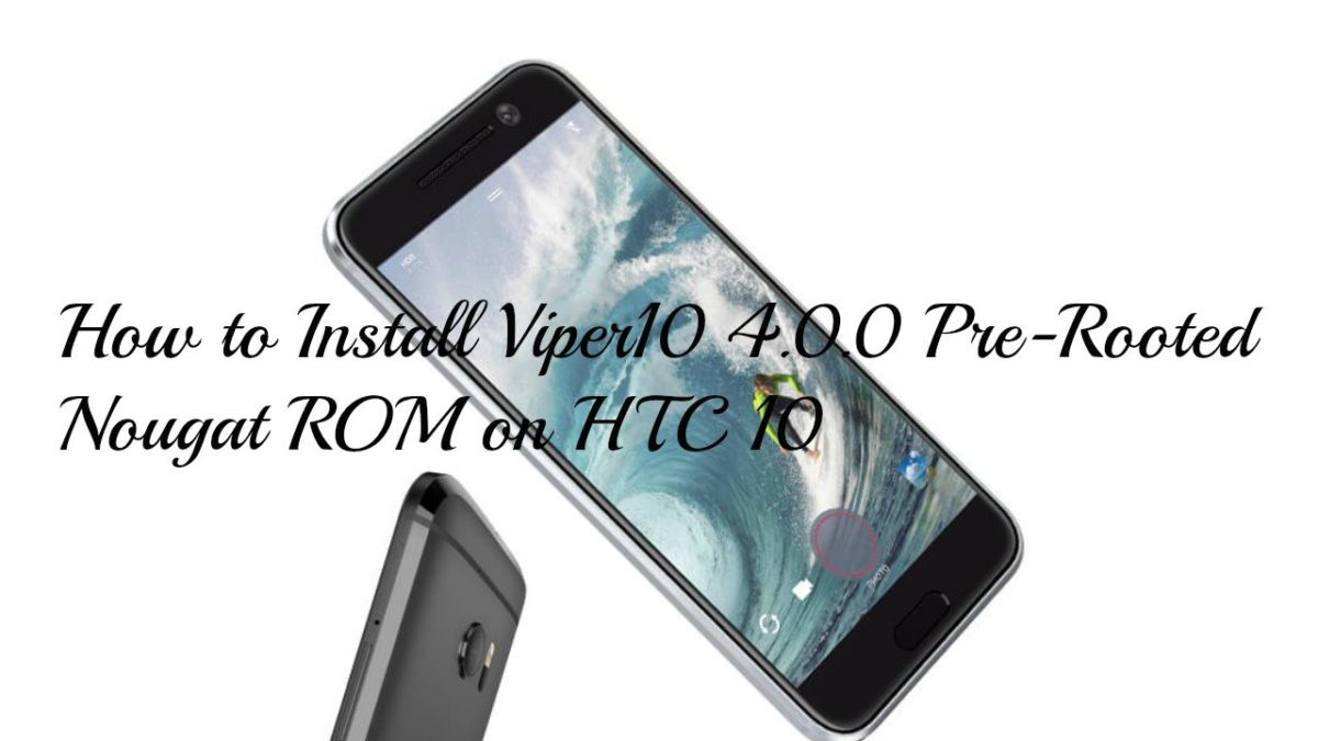How to Install Viper10 4.0.0 Pre-Rooted Nougat ROM on HTC 10