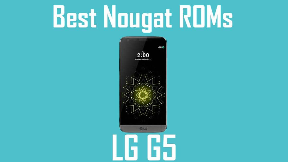 Best Android Nougat ROMs For LG G5