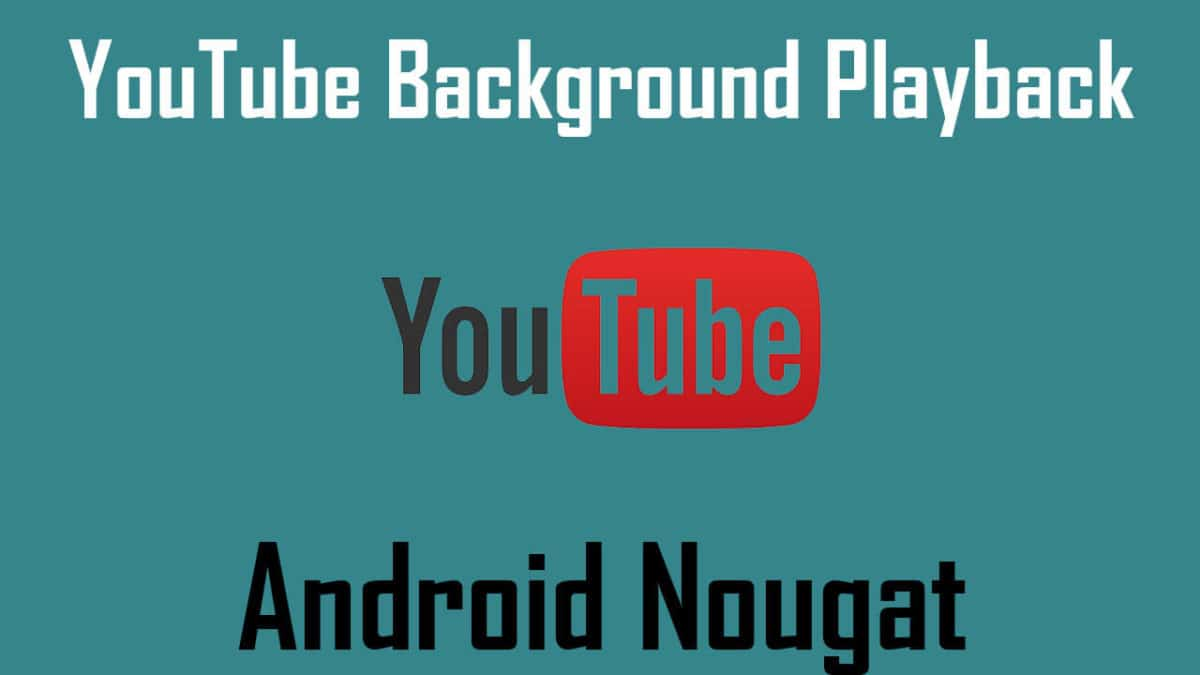 Enable YouTube Background Playback On Nougat