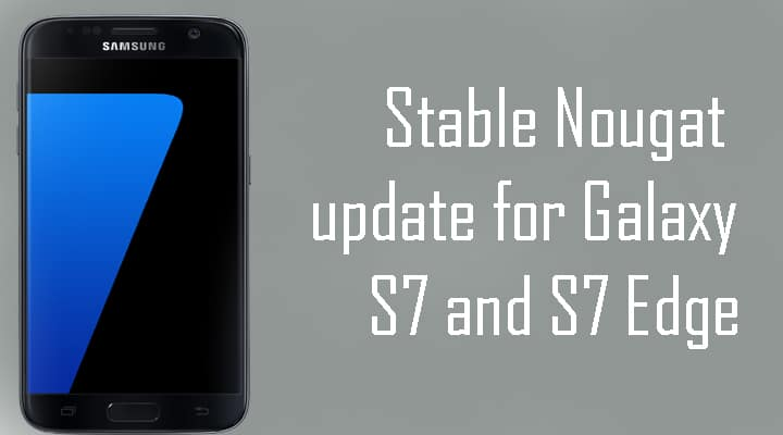 Now Galaxy S7 and S7 Edge Android Nougat OTA available for non beta users
