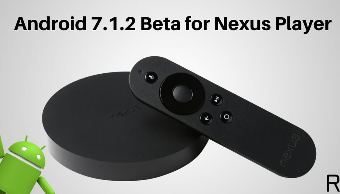 Install Android 7.1.2 Beta in Nexus Player