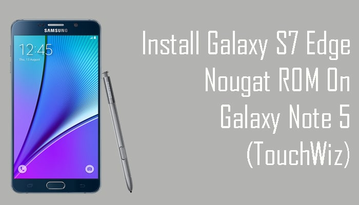 Install Galaxy S7 Edge Nougat ROM On Galaxy Note 5