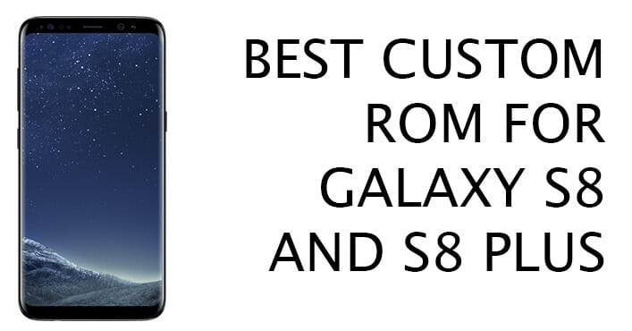 Custom ROMs for Samsung Galaxy S8 and S8 Plus