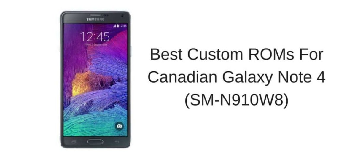 Best Custom ROMs For Canadian Galaxy Note 4 (SM-N910W8)
