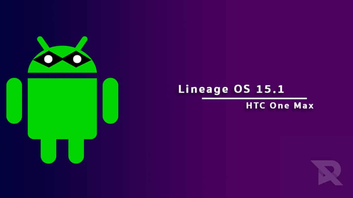 Download and Install Lineage OS 15.1 On HTC One Max (Android 8.1 Oreo)