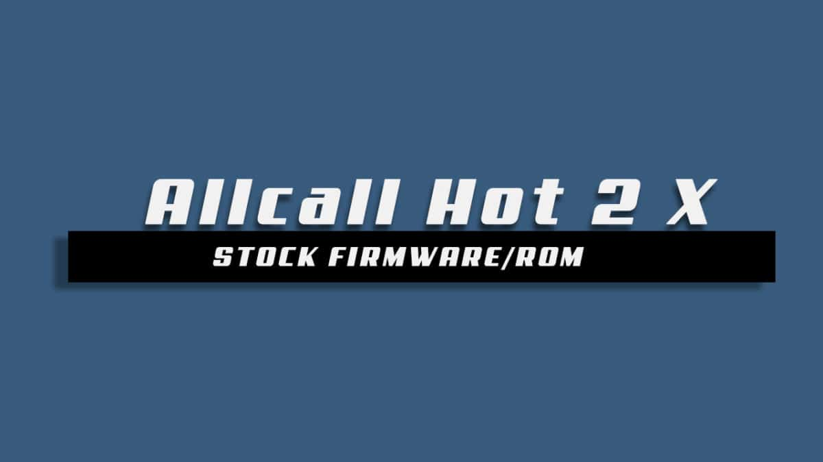 Download and Install Stock ROM On Allcall Hot 2 X [Offficial Firmware]