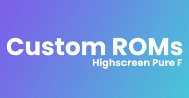 List Of Best Custom ROMs For Highscreen Pure F