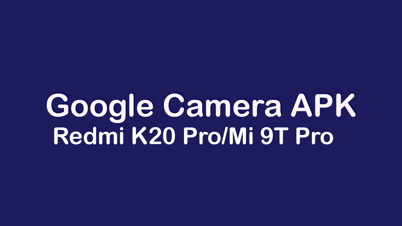Google Camera APK For Redmi K20 Pro/Mi 9T Pro