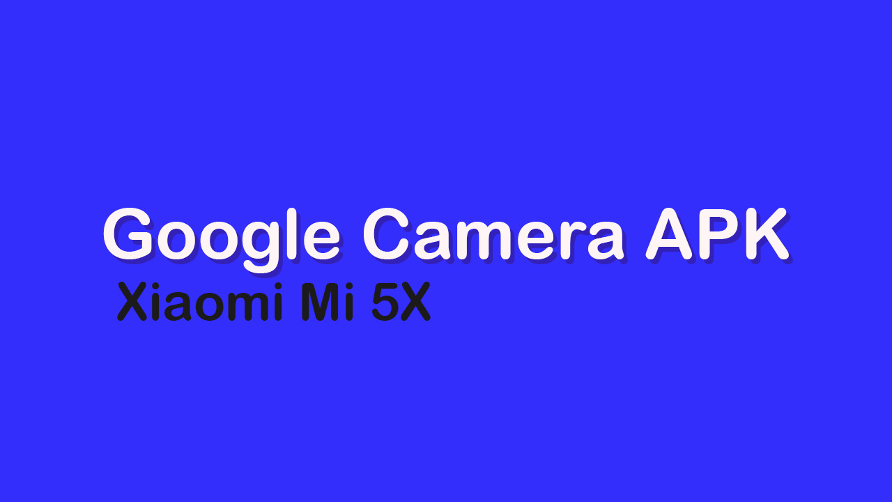Google Camera APK For Xiaomi Mi 5X